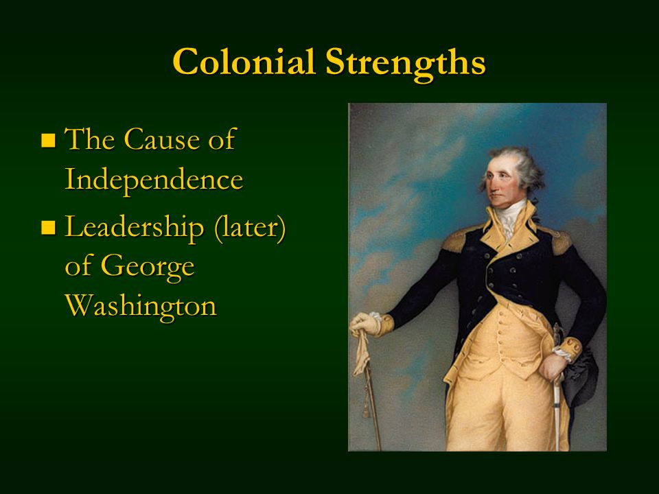 Colonial Strengths The Cause of Independence The Cause of Independence Leadership (later) of George Washington Leadership (later) of George Washington