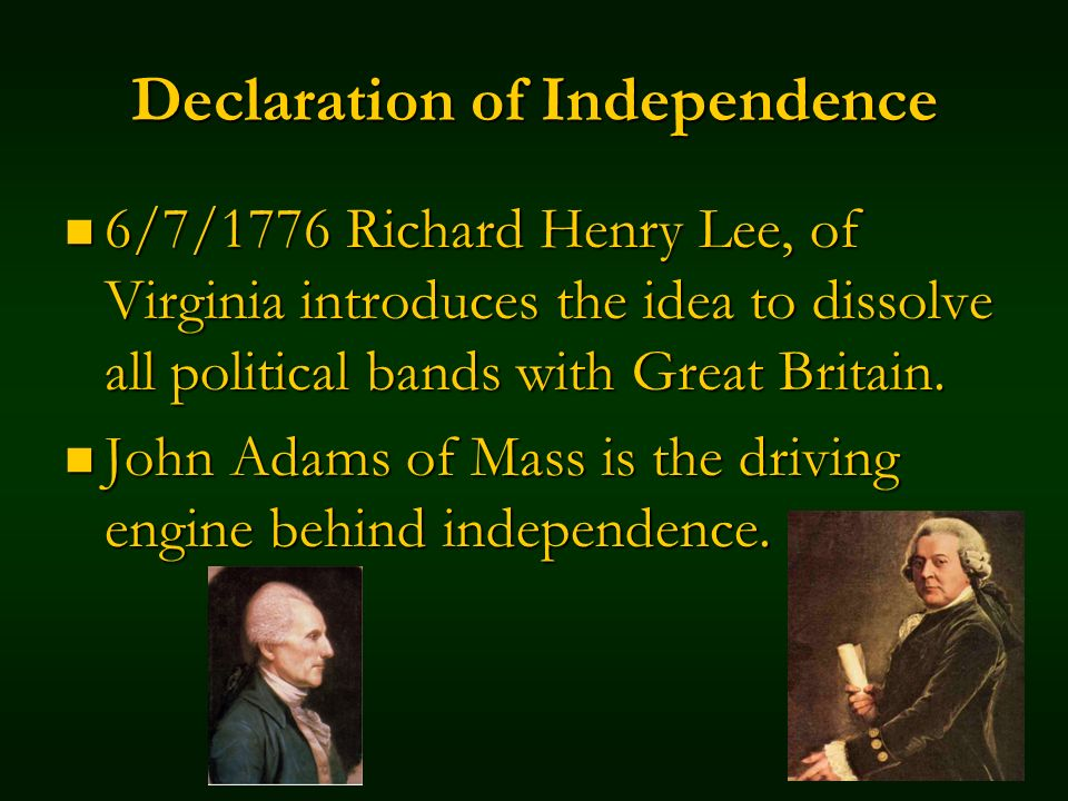 Declaration of Independence 6/7/1776 Richard Henry Lee, of Virginia introduces the idea to dissolve all political bands with Great Britain.