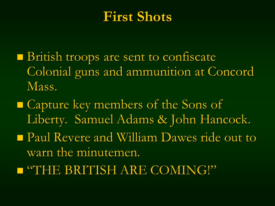 First Shots British troops are sent to confiscate Colonial guns and ammunition at Concord Mass.