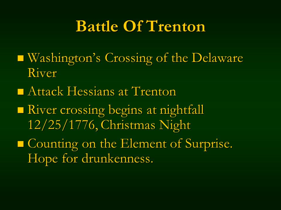 Battle Of Trenton Washingtons Crossing of the Delaware River Washingtons Crossing of the Delaware River Attack Hessians at Trenton Attack Hessians at Trenton River crossing begins at nightfall 12/25/1776, Christmas Night River crossing begins at nightfall 12/25/1776, Christmas Night Counting on the Element of Surprise.