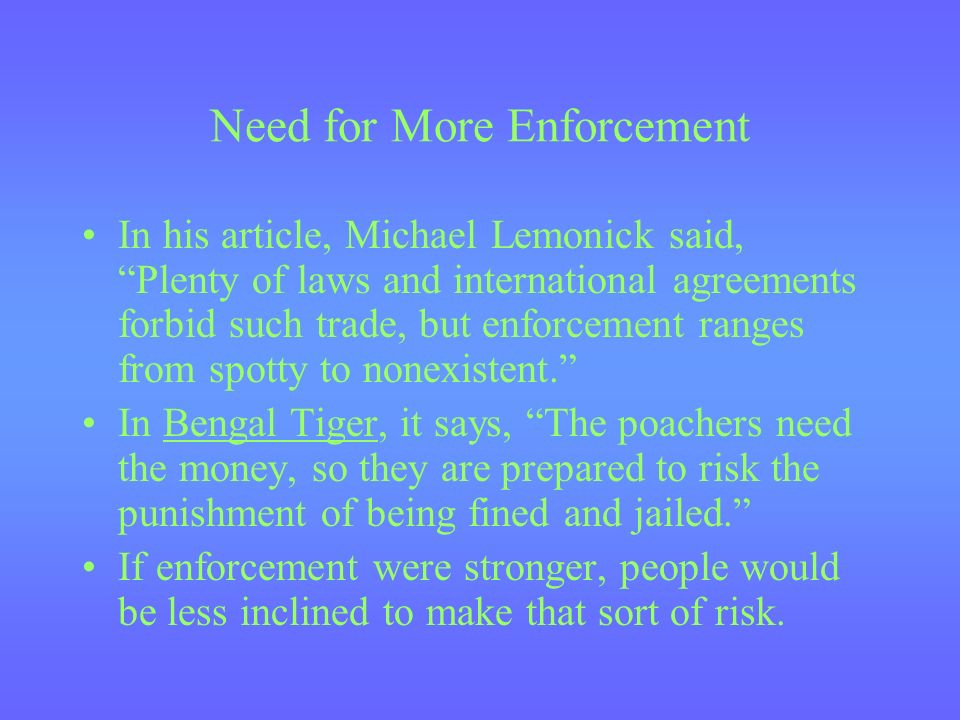 Need for More Enforcement In his article, Michael Lemonick said, Plenty of laws and international agreements forbid such trade, but enforcement ranges from spotty to nonexistent.