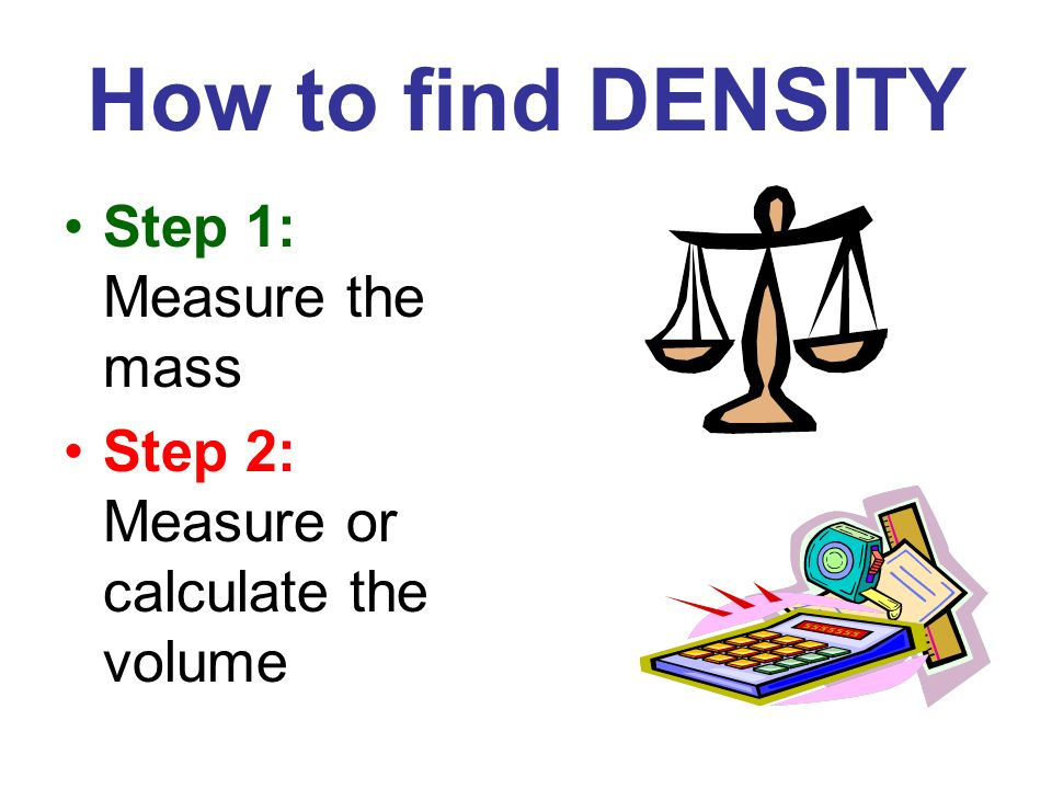How to find DENSITY Step 1: Measure the mass Step 2: Measure or calculate the volume