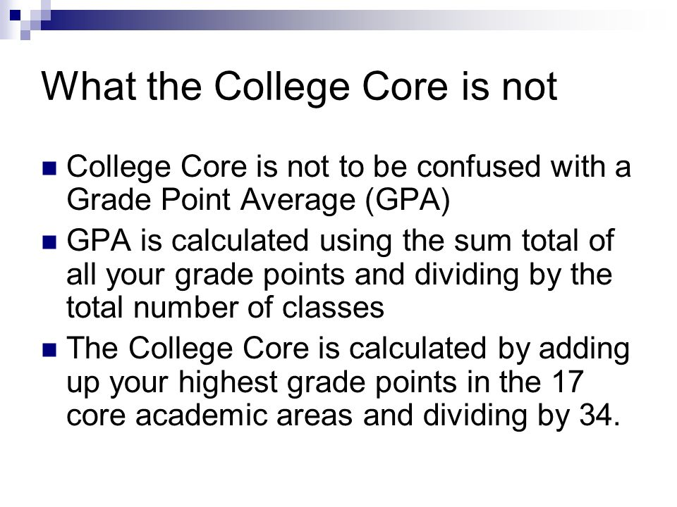 What the College Core is not College Core is not to be confused with a Grade Point Average (GPA) GPA is calculated using the sum total of all your grade points and dividing by the total number of classes The College Core is calculated by adding up your highest grade points in the 17 core academic areas and dividing by 34.