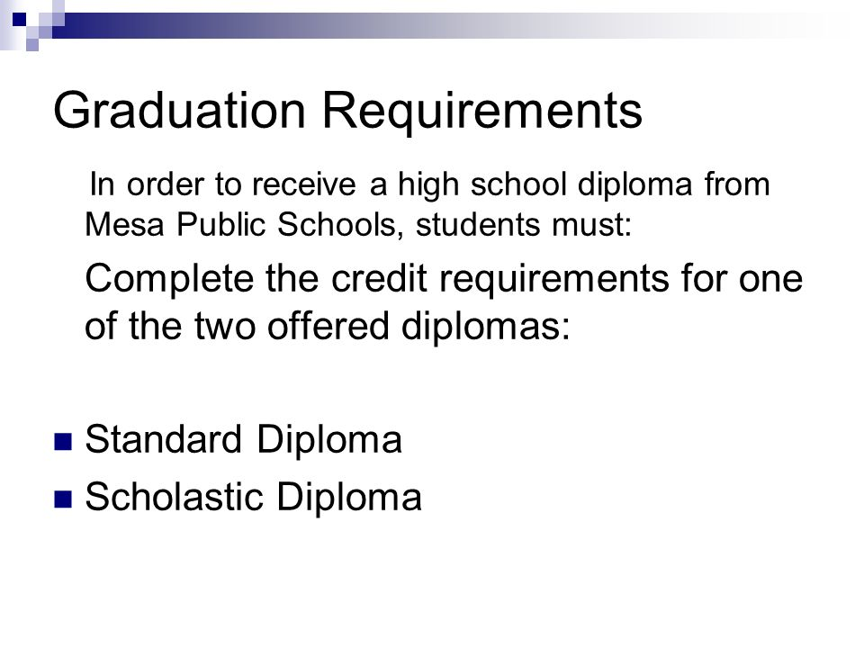 Graduation Requirements In order to receive a high school diploma from Mesa Public Schools, students must: Complete the credit requirements for one of the two offered diplomas: Standard Diploma Scholastic Diploma