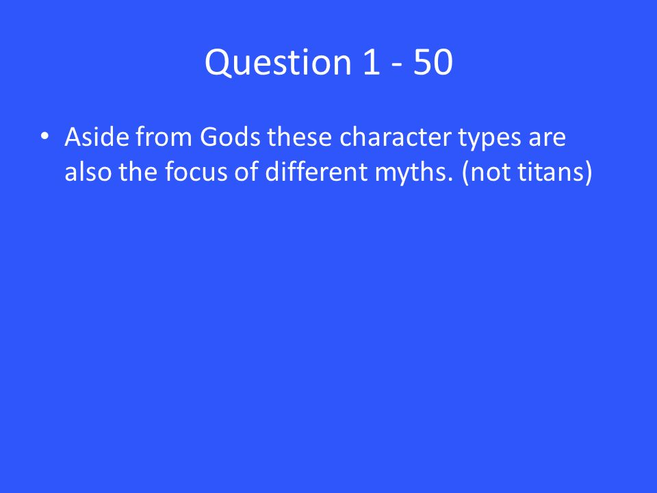 Question 1 - 50 Aside from Gods these character types are also the focus of different myths.