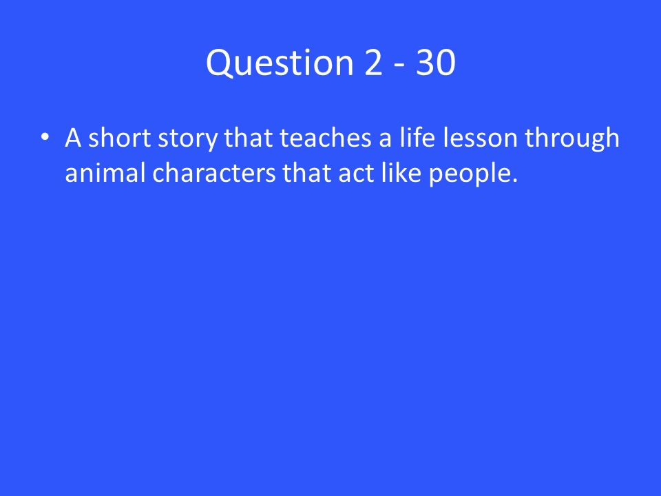 Question 2 - 30 A short story that teaches a life lesson through animal characters that act like people.