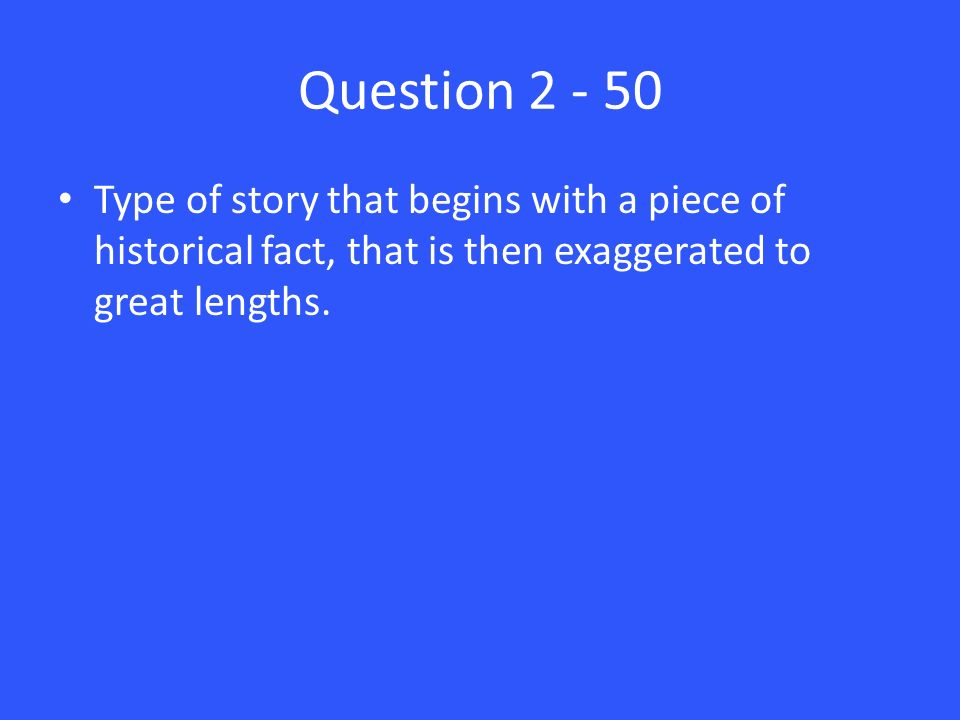 Question 2 - 50 Type of story that begins with a piece of historical fact, that is then exaggerated to great lengths.