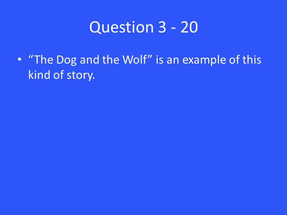 Question 3 - 20 The Dog and the Wolf is an example of this kind of story.