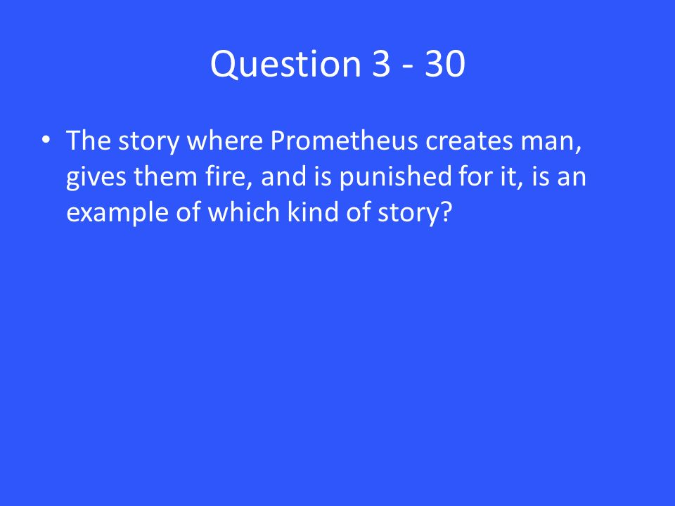 Question 3 - 30 The story where Prometheus creates man, gives them fire, and is punished for it, is an example of which kind of story