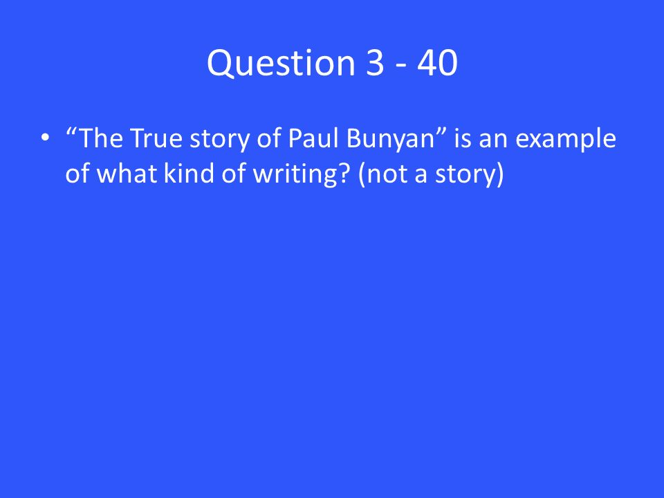 Question 3 - 40 The True story of Paul Bunyan is an example of what kind of writing (not a story)