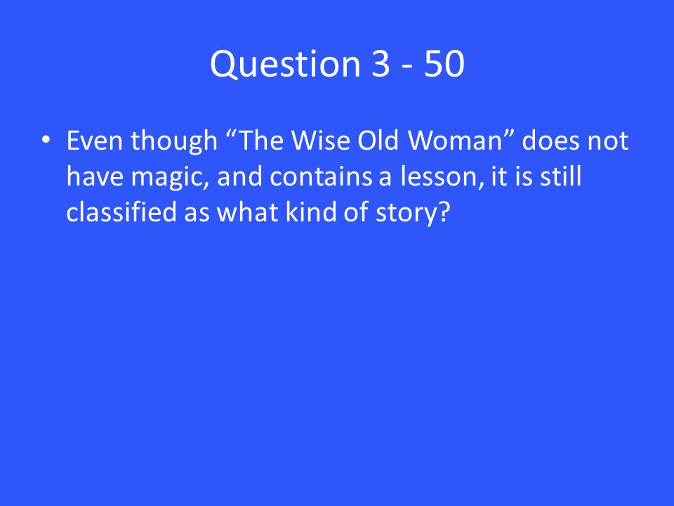Question 3 - 50 Even though The Wise Old Woman does not have magic, and contains a lesson, it is still classified as what kind of story
