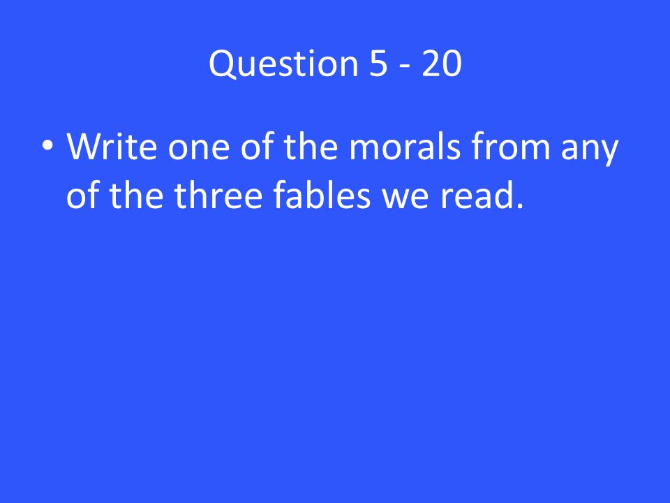 Question 5 - 20 Write one of the morals from any of the three fables we read.