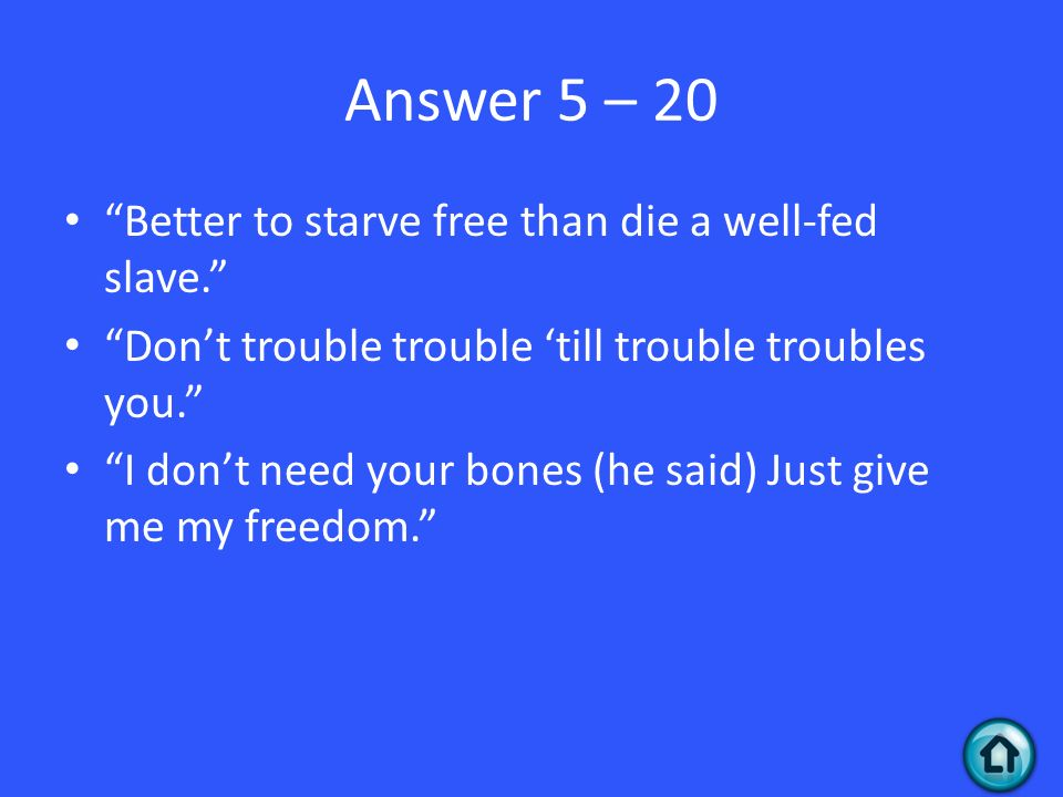 Answer 5 – 20 Better to starve free than die a well-fed slave.