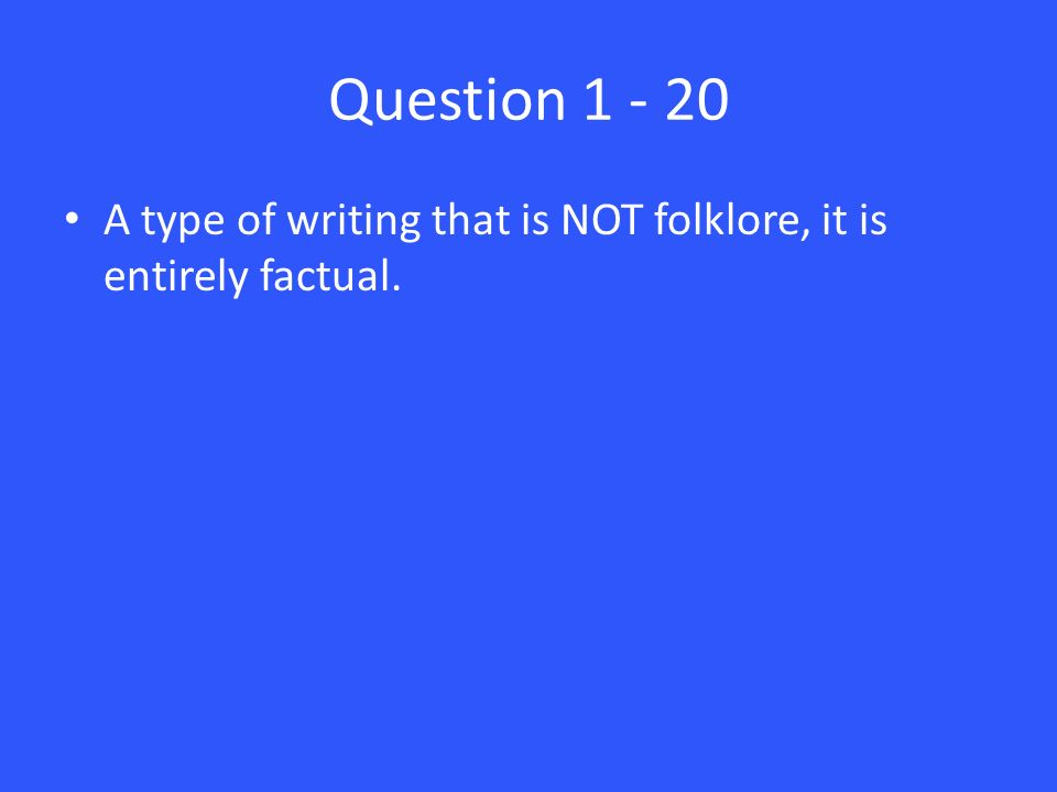 Question 1 - 20 A type of writing that is NOT folklore, it is entirely factual.