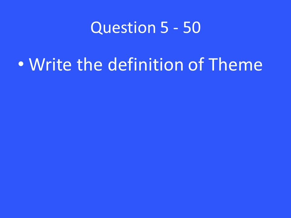Question 5 - 50 Write the definition of Theme