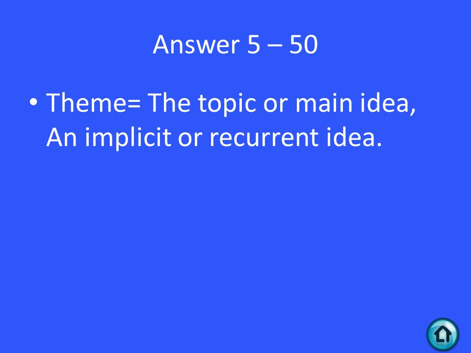 Answer 5 – 50 Theme= The topic or main idea, An implicit or recurrent idea.