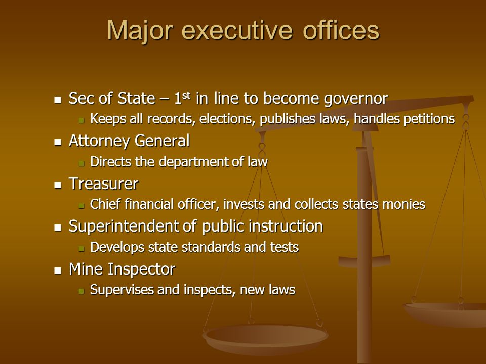 Major executive offices Sec of State – 1 st in line to become governor Sec of State – 1 st in line to become governor Keeps all records, elections, publishes laws, handles petitions Keeps all records, elections, publishes laws, handles petitions Attorney General Attorney General Directs the department of law Directs the department of law Treasurer Treasurer Chief financial officer, invests and collects states monies Chief financial officer, invests and collects states monies Superintendent of public instruction Superintendent of public instruction Develops state standards and tests Develops state standards and tests Mine Inspector Mine Inspector Supervises and inspects, new laws Supervises and inspects, new laws