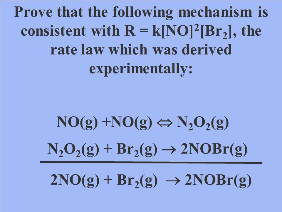 NO(g) +Br 2 (g) NOBr 2 (g) NOBr 2 (g) + NO(g) 2NOBr(g) 2NO(g) + Br 2 (g) 2NOBr(g) Slow step Fast step Rate Determining step If step 2 is the rate determining step, then R = k[NOBr 2 ][Br 2 ].