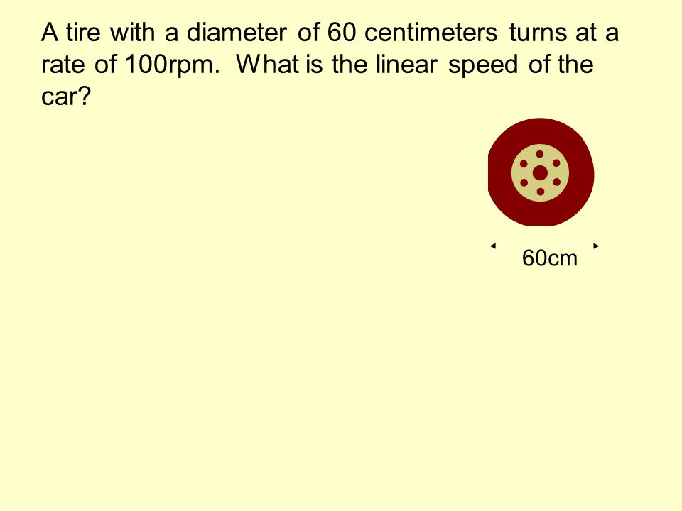 A tire with a diameter of 60 centimeters turns at a rate of 100rpm.