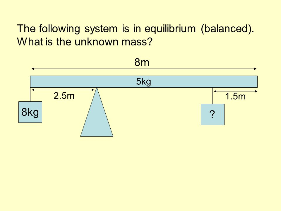 The following system is in equilibrium (balanced). What is the unknown mass 8kg 5kg 8m 2.5m 1.5m