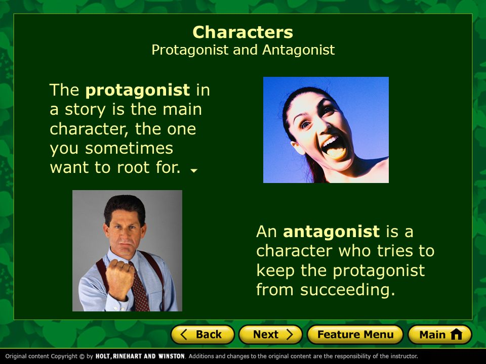 The protagonist in a story is the main character, the one you sometimes want to root for.