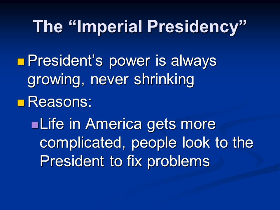 The Imperial Presidency Presidents power is always growing, never shrinking Presidents power is always growing, never shrinking Reasons: Reasons: President is one person – doesnt argue with himself like Congress or the Courts President is one person – doesnt argue with himself like Congress or the Courts
