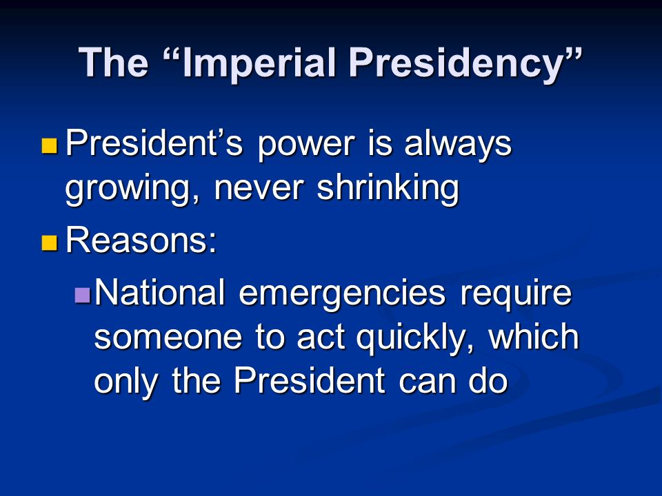 The Imperial Presidency Presidents power is always growing, never shrinking Presidents power is always growing, never shrinking Reasons: Reasons: Life in America gets more complicated, people look to the President to fix problems Life in America gets more complicated, people look to the President to fix problems