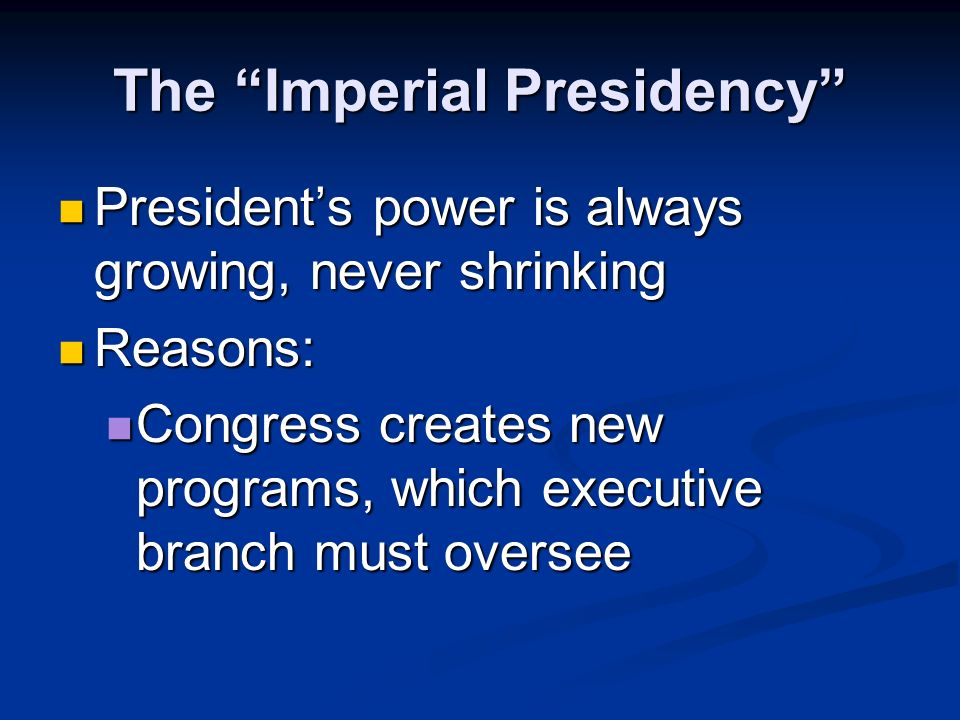 The Imperial Presidency Presidents power is always growing, never shrinking Presidents power is always growing, never shrinking Reasons: Reasons: National emergencies require someone to act quickly, which only the President can do National emergencies require someone to act quickly, which only the President can do