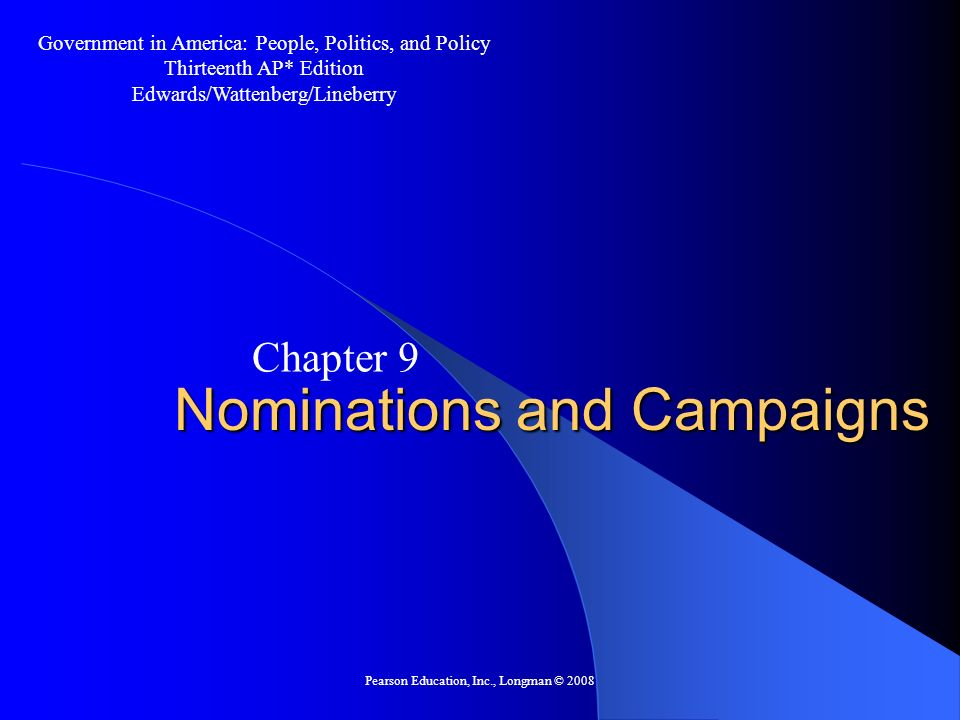 Pearson Education, Inc., Longman © 2008 Nominations and Campaigns Chapter 9 Government in America: People, Politics, and Policy Thirteenth AP* Edition Edwards/Wattenberg/Lineberry