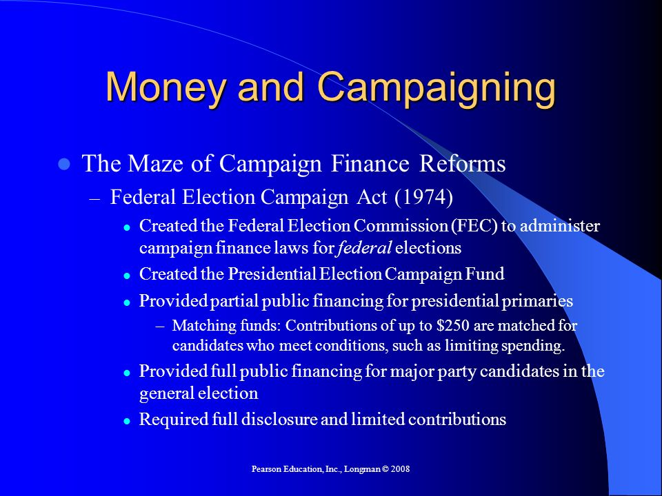 Pearson Education, Inc., Longman © 2008 Money and Campaigning The Maze of Campaign Finance Reforms – Federal Election Campaign Act (1974) Created the Federal Election Commission (FEC) to administer campaign finance laws for federal elections Created the Presidential Election Campaign Fund Provided partial public financing for presidential primaries –Matching funds: Contributions of up to $250 are matched for candidates who meet conditions, such as limiting spending.