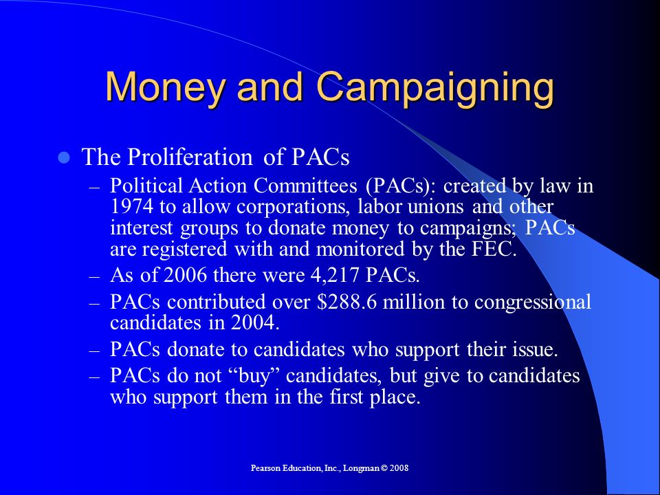 Pearson Education, Inc., Longman © 2008 Money and Campaigning The Proliferation of PACs – Political Action Committees (PACs): created by law in 1974 to allow corporations, labor unions and other interest groups to donate money to campaigns; PACs are registered with and monitored by the FEC.