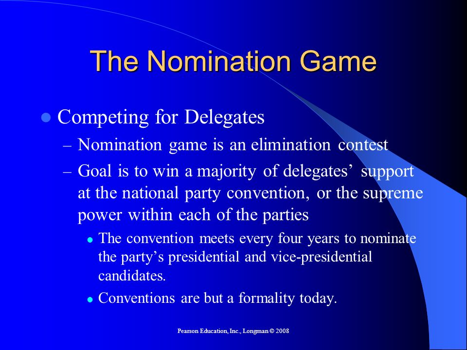 Pearson Education, Inc., Longman © 2008 The Nomination Game Competing for Delegates – Nomination game is an elimination contest – Goal is to win a majority of delegates support at the national party convention, or the supreme power within each of the parties The convention meets every four years to nominate the partys presidential and vice-presidential candidates.