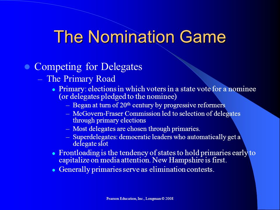 Pearson Education, Inc., Longman © 2008 The Nomination Game Competing for Delegates – The Primary Road Primary: elections in which voters in a state vote for a nominee (or delegates pledged to the nominee) –Began at turn of 20 th century by progressive reformers –McGovern-Fraser Commission led to selection of delegates through primary elections –Most delegates are chosen through primaries.
