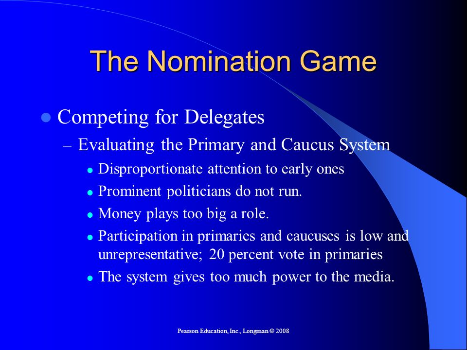 Pearson Education, Inc., Longman © 2008 The Nomination Game Competing for Delegates – Evaluating the Primary and Caucus System Disproportionate attention to early ones Prominent politicians do not run.