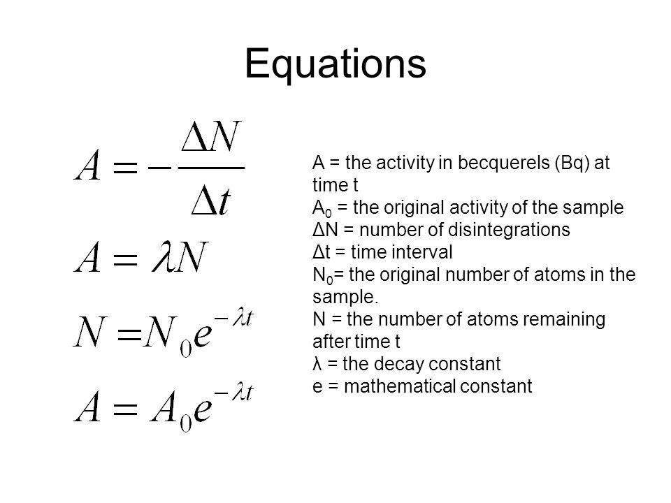 Equations A = the activity in becquerels (Bq) at time t A 0 = the original activity of the sample ΔN = number of disintegrations Δt = time interval N 0 = the original number of atoms in the sample.