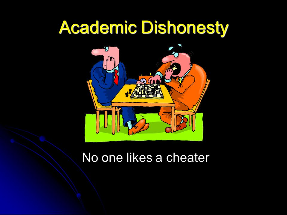 Academic Dishonesty No one likes a cheater