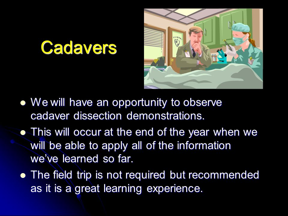 Cadavers We will have an opportunity to observe cadaver dissection demonstrations.