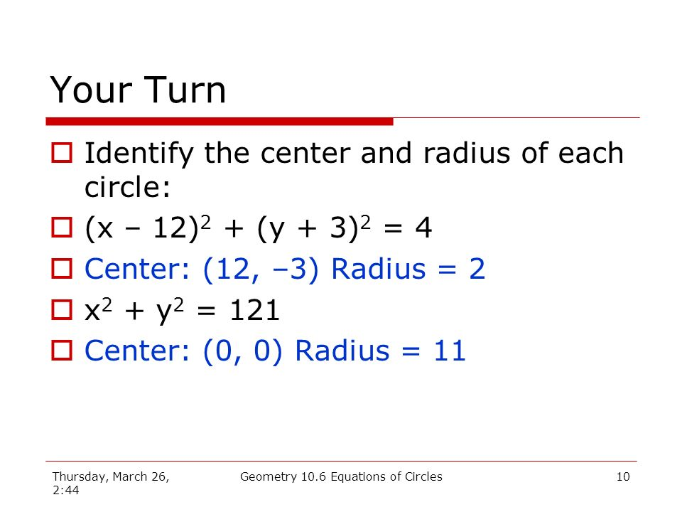 Thursday, March 26, 2:44 Geometry 10.6 Equations of Circles9 What is the center and radius.