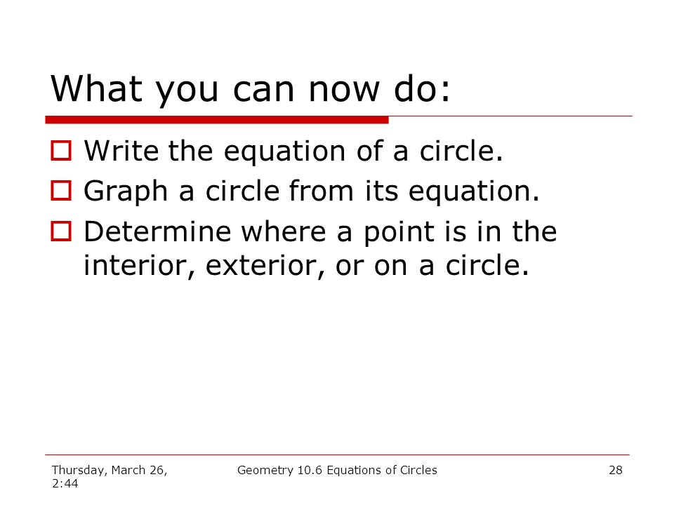 Thursday, March 26, 2:44 Geometry 10.6 Equations of Circles27 You could do this… Since the distance to the point is larger than the radius, it must be in the exterior of the circle.