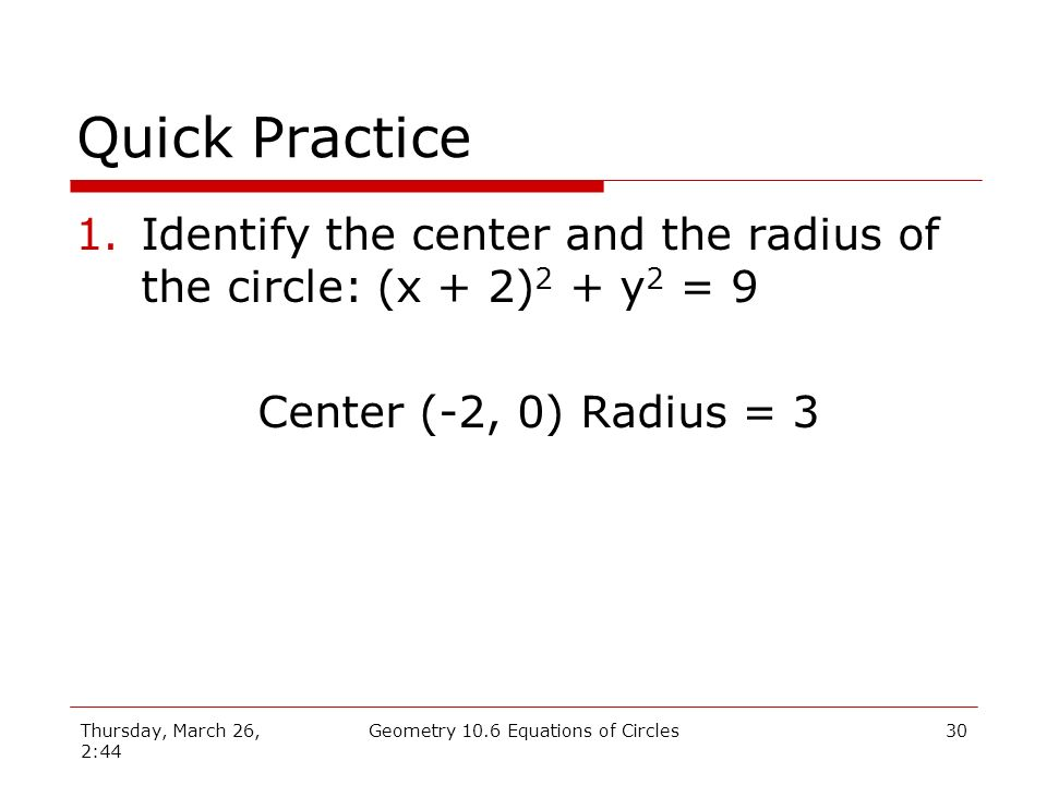 Thursday, March 26, 2:44 Geometry 10.6 Equations of Circles29 Quick Practice 1.Identify the center and the radius of the circle: (x + 2) 2 + y 2 = 9 2.Find the equation of a circle if the center is (1, 2) and the point (3, 0) is on the circle.