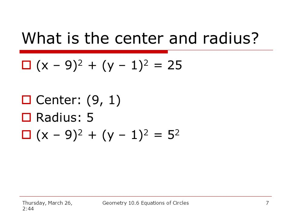 Thursday, March 26, 2:44 Geometry 10.6 Equations of Circles6 The Equation of a Circle r (x, y) (h, k) Where: (h, k) is the center r is the radius (x, y) is any point on the circle
