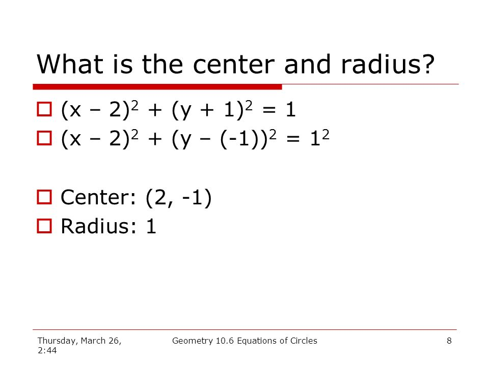 Thursday, March 26, 2:44 Geometry 10.6 Equations of Circles7 What is the center and radius.