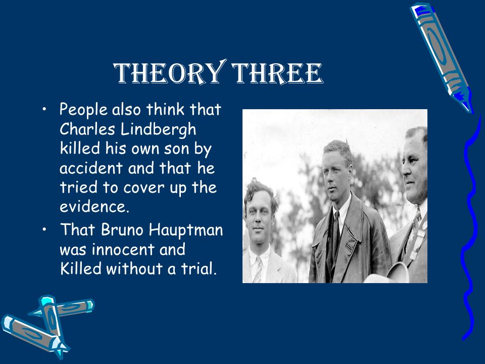 Theory Three People also think that Charles Lindbergh killed his own son by accident and that he tried to cover up the evidence.