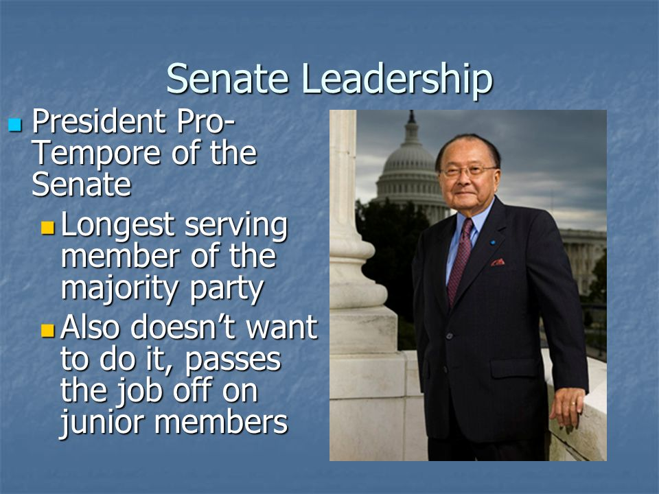Senate Leadership President Pro- Tempore of the Senate President Pro- Tempore of the Senate Daniel Inouye – (D-HI) Daniel Inouye – (D-HI) Presides in place of the VP Presides in place of the VP
