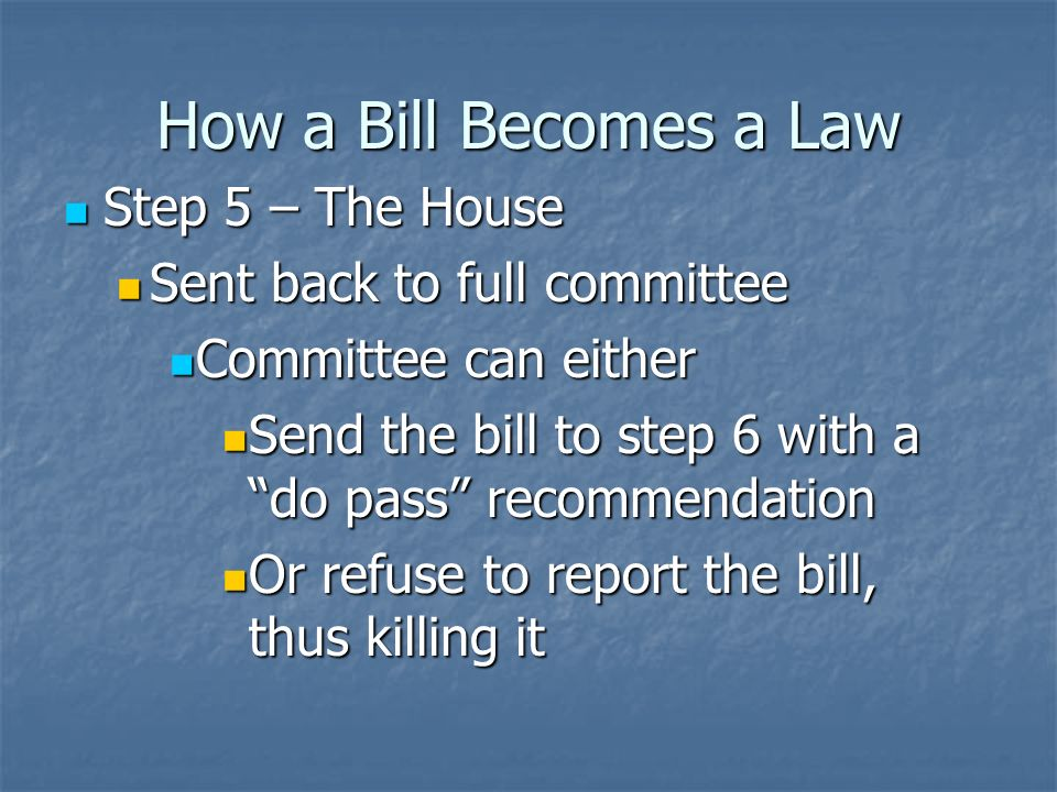 How a Bill Becomes a Law Step 4 – The House Step 4 – The House Committee/Subcommittee Hearings Committee/Subcommittee Hearings Government officials, experts invited to speak in favor or against bills Government officials, experts invited to speak in favor or against bills Congressmen may take junkets, or trips to locations for further research Congressmen may take junkets, or trips to locations for further research Meanwhile, they markup, or make changes to the bill Meanwhile, they markup, or make changes to the bill