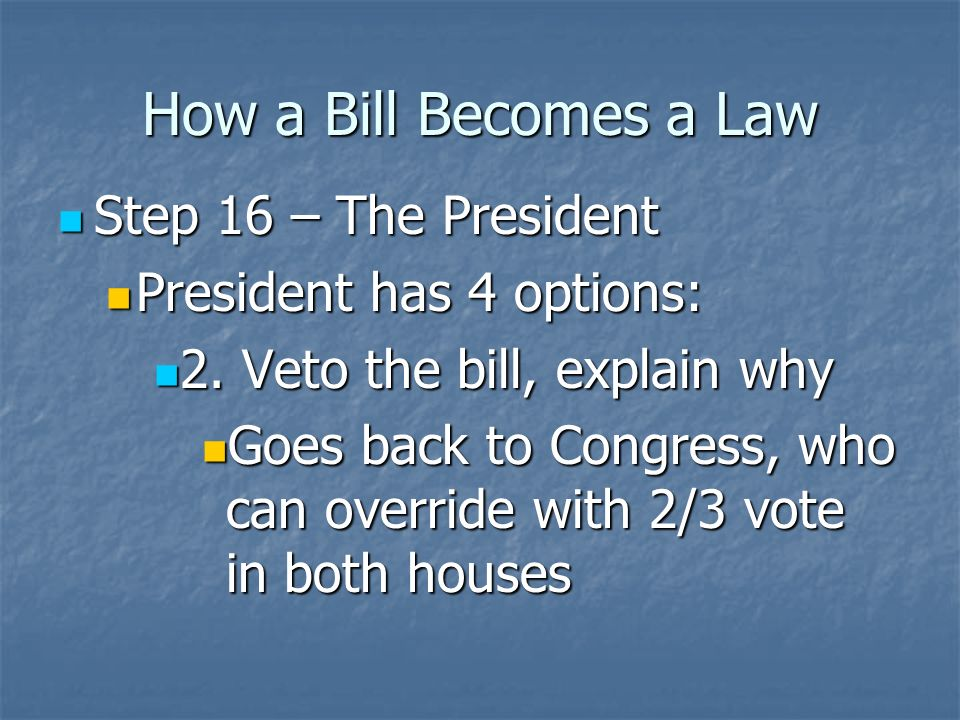 How a Bill Becomes a Law Step 16 – The President Step 16 – The President President has 3 options (maybe 4): President has 3 options (maybe 4): 1.