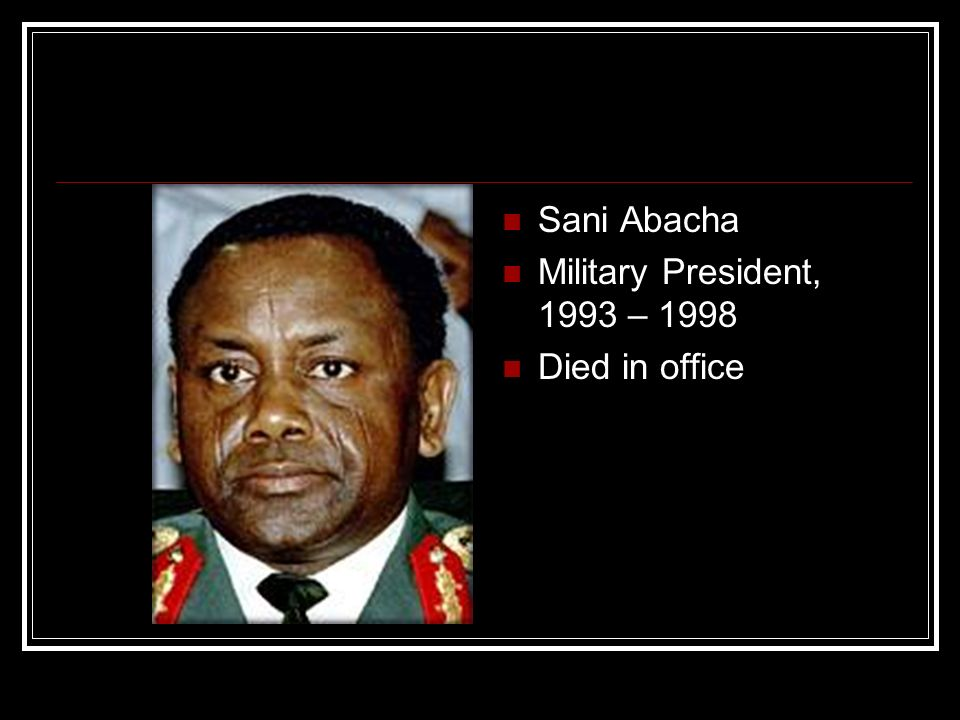 Sani Abacha Military President, 1993 – 1998 Died in office
