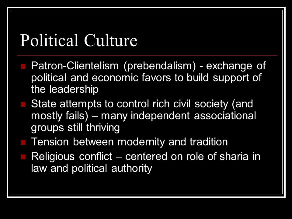 Political Culture Patron-Clientelism (prebendalism) - exchange of political and economic favors to build support of the leadership State attempts to control rich civil society (and mostly fails) – many independent associational groups still thriving Tension between modernity and tradition Religious conflict – centered on role of sharia in law and political authority