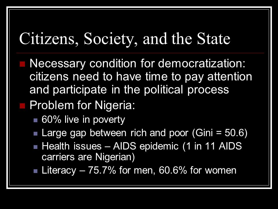 Citizens, Society, and the State Necessary condition for democratization: citizens need to have time to pay attention and participate in the political process Problem for Nigeria: 60% live in poverty Large gap between rich and poor (Gini = 50.6) Health issues – AIDS epidemic (1 in 11 AIDS carriers are Nigerian) Literacy – 75.7% for men, 60.6% for women