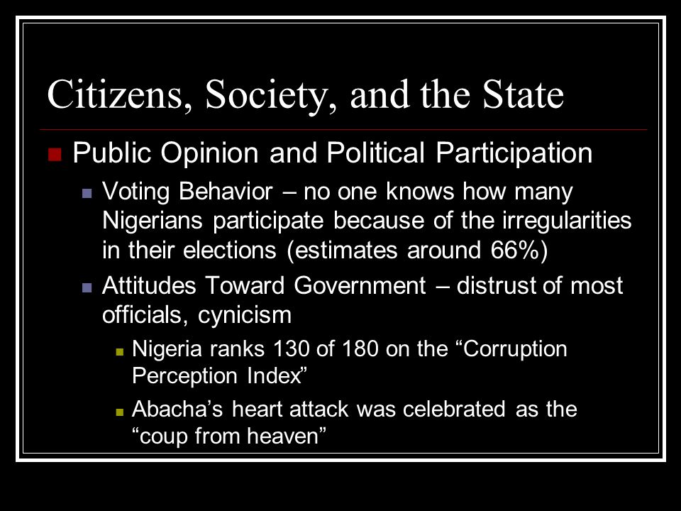 Citizens, Society, and the State Public Opinion and Political Participation Voting Behavior – no one knows how many Nigerians participate because of the irregularities in their elections (estimates around 66%) Attitudes Toward Government – distrust of most officials, cynicism Nigeria ranks 130 of 180 on the Corruption Perception Index Abachas heart attack was celebrated as the coup from heaven